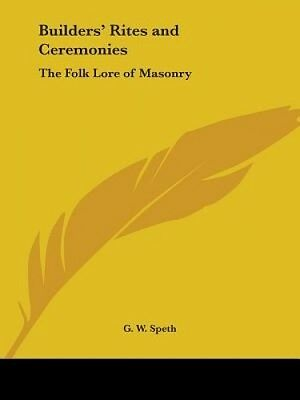 Builders' Rites and Ceremonies: The Folk Lore of Masonry by G. W. Speth.