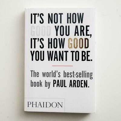 It's Not How Good You Are, It's How Good You Want To Be | Paul Arden Book Phaido