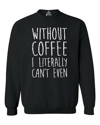 Without Coffee I Literally Can't Even Crewneck FunnyCoffee Lover Sweatshirts
