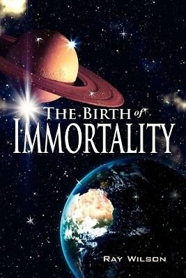 The Birth of Immortality by Ray Wilson