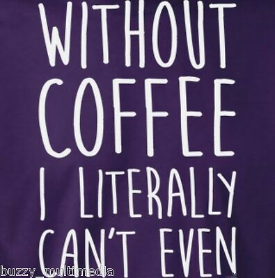 Without Coffee I Literally Can't Even Shirt, coffee t shirt, funny, Sm - 5X