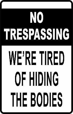 """NO TRESPASSING WE'RE TIRED OF HIDING BODIES Funny AluminumNovelty 8"""" x 12"""" Sign"""