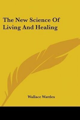 The New Science Of Living And Healing by Wallace D Wattles.