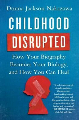 Childhood Disrupted: How Your Biography Becomes Your Biology, and How You Can