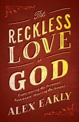 The Reckless Love of God: Experiencing the Personal, Passionate Heart of the Gos