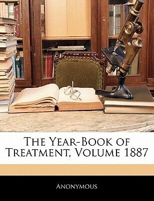 The Year-Book of Treatment, Volume 1887 by Anonymous