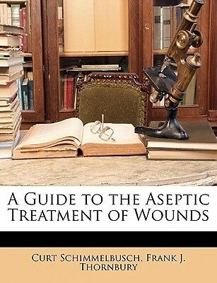 A Guide to the Aseptic Treatment of Wounds by Curt Schimmelbusch