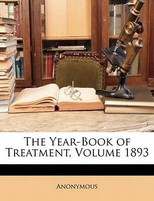The Year-Book of Treatment, Volume 1893 by Anonymous