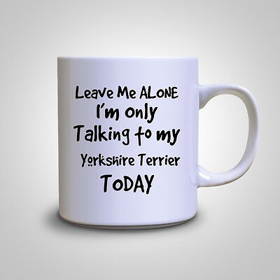 Leave Me Alone I'm Only Talking To My Yorkshire Terrier Mug Tea Gift Coffee Cup