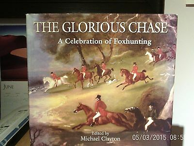 THE GLORIOUS CHASE A Celebration of Fox Hunting Edited by Michael Clayton Signed