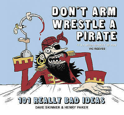 Don't Arm Wrestle a Pirate: 101 Really Bad Ideas by Dave Skinner, Henry Paker