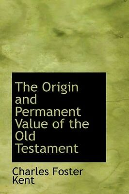 The Origin and Permanent Value of the Old Testament by Charles Foster Kent.