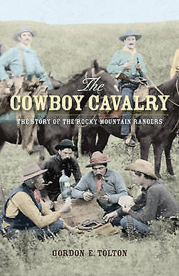 Cowboy Cavalry: The Story of the Rocky Mountain Rangers by Gordon E. Tolton...