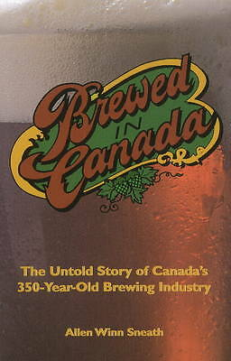 Brewed in Canada: The Untold Story of Canada's 350-Year-Old Brewing Industry...