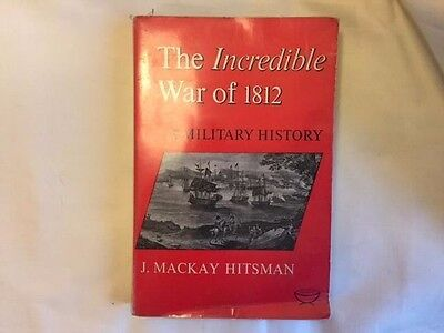 The Incredible War of 1812: A Military History by J. Mackay Hitsman...