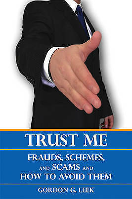 Trust Me: Frauds, Schemes, and Scams and How to Avoid Them by Gordon G. Leek...