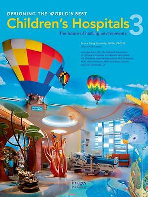 Designing the World's Best Children's Hospitals: 3 by Bruce King Komiske...