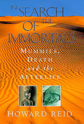 IN SEARCH OF THE IMMORTALS: MUMMIES, DEATH AND THE AFTERLIFE. , Reid, Howard. ,