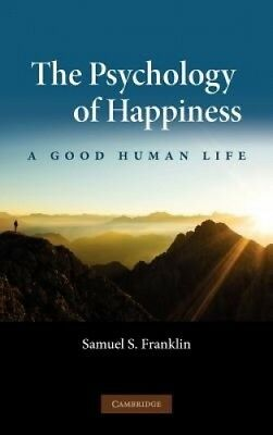 The Psychology of Happiness: A Good Human Life by Samuel S. Franklin.