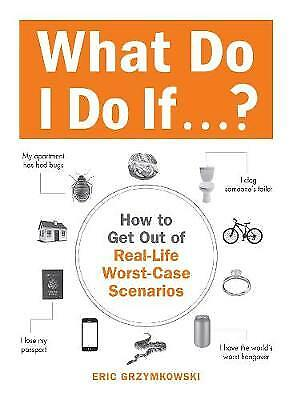 What Do I Do If...?: How to Get Out of Real-Life Worst-Case Scenarios by Eric...