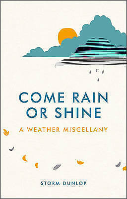 Come Rain or Shine: A Weather Miscellany by Storm Dunlop (Hardback, 2015)
