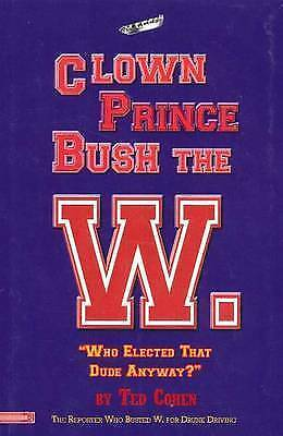 Clown Prince Bush the W.:  Who Elected That Dude Anyway? by Ted Cohen...