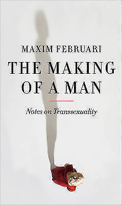 The Making of a Man: Notes on Transsexuality by Maxim Februari (Hardback, 2015)