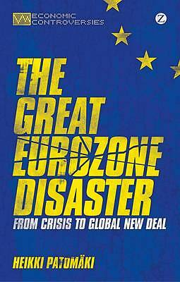 The Great Eurozone Disaster: From Crisis to Global New Deal by Heikki...