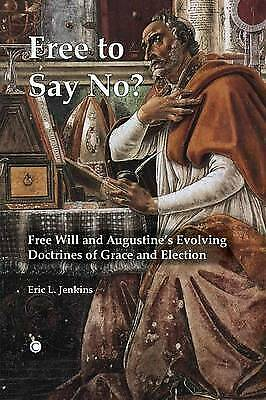 Free To Say No: Free Will and Augustine's Evolving Doctrines of Grace and...