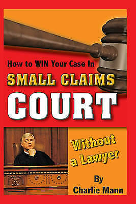 How to Win Your Case in Small Claims Court without a Lawyer by Charlie Mann...
