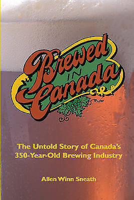 Brewed in Canada: The Untold Story of Canada's 300-Year-Old Brewing Industry...