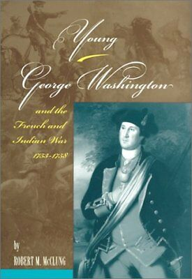 YOUNG GEORGE WASHINGTON AND FRENCH AND INDIAN WAR, 1753-1758 By Robert M. Mint