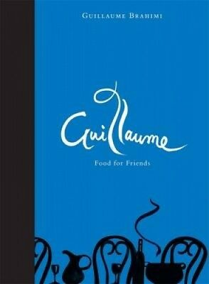 Guillaume: Food For Friends by Guillaume Brahimi.