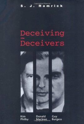 DECEIVING DECEIVERS: KIM PHILBY, DONALD MACLEAN, AND GUY BURGESS By S. J. NEW