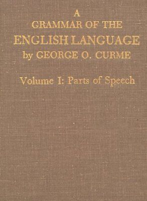 A GRAMMAR OF ENGLISH LANGUAGE: VOLUME I: PARTS OF SPEECH By George O. Curme NEW