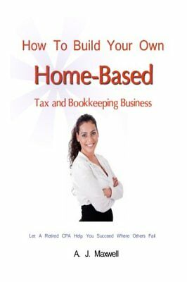 HOW TO BUILD YOUR OWN HOME-BASED TAX AND BOOKKEEPING BUSINESS By A. J. Maxwell