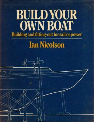 BUILD YOUR OWN BOAT: BUILDING AND FITTING OUT FOR SAIL OR POWER By Ian NEW