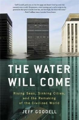 The Water Will Come: Rising Seas, Sinking Cities, and the Remaking of the