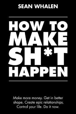 How to Make Shit Happen: Make more money, get in better shape, control your life