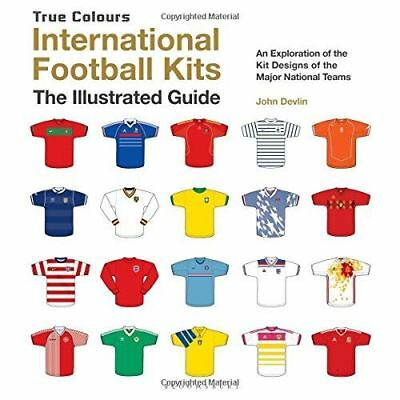 International Football Kits True Colours: The Illustrated Guide by John Devlin