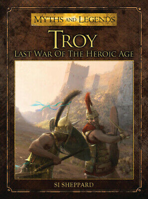 The Troy: Last War of the Heroic Age (Myths and Legends) by Si Sheppard.