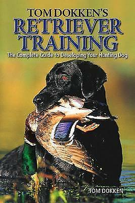 Tom Dokken's Retriever Training: The Complete Guide to Developing Your...