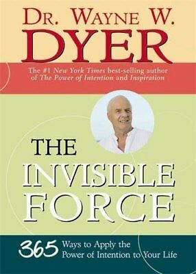 INVISIBLE FORCE: 365 WAYS TO APPLY POWER OF INTENTION TO YOUR By Wayne W. NEW