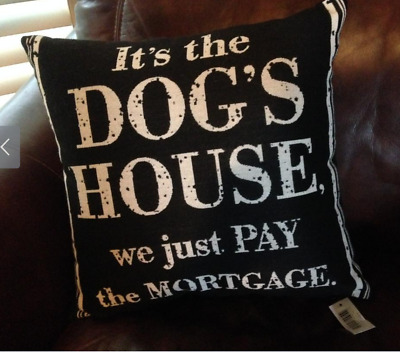 It's the Dog's House We Just Pay The Mortgage Pillow Brand NEW w/tag