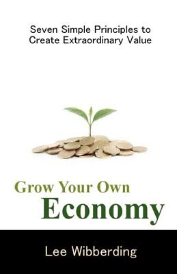 Grow Your Own Economy Seven Simple Principles to Create Extraordinary Value