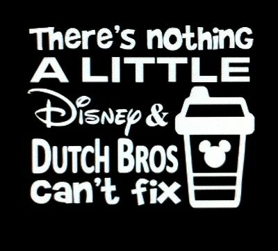 THERE'S NOTHING A LITTLE DISNEY and DUTCH BROS CAN'T FIX vinyl decal
