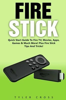 Fire Stick Quick Start Guide To Fire TV Movies Apps Games & Much More Plus
