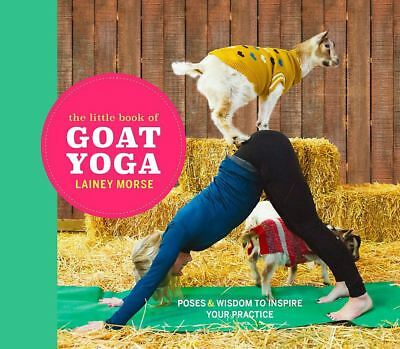 The Little Book of Goat Yoga: Find Your Farmyard Flow by Lainey Morse