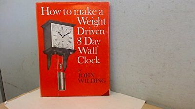 HOW TO MAKE A WEIGHT-DRIVEN 8-DAY WALL CLOCK By John Wilding - Hardcover *VG+*