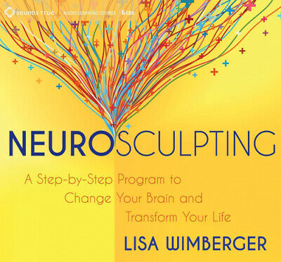 Neurosculpting: A Step-By-Step Program to Change Your Brain and Transform Your